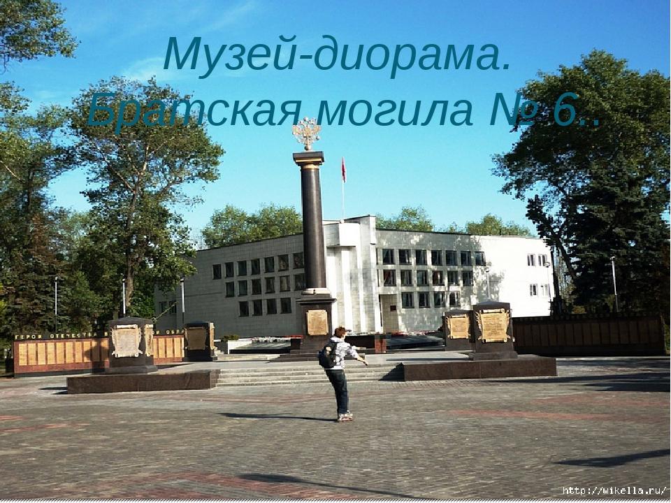 Музей-диорама. Братская могила № 6..
