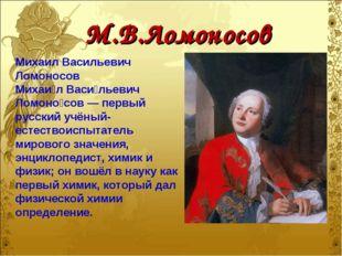 М.В.Ломоносов Михаил Васильевич Ломоносов Михаи́л Васи́льевич Ломоно́сов — пе