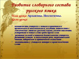 Развитие словарного состава русского языка Тема урока: Архаизмы. Неологизмы.