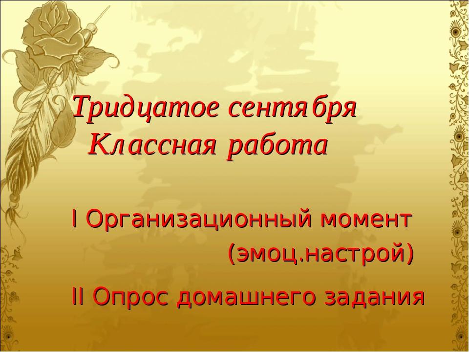 Тридцатое сентября Классная работа I Организационный момент (эмоц.настрой) II...