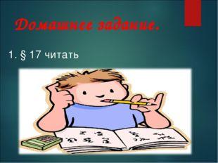 Домашнее задание. 1. § 17 читать