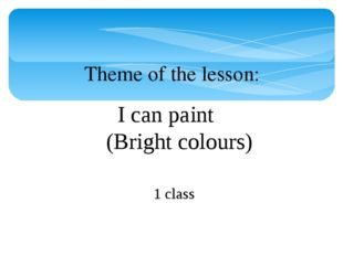 I can paint (Bright colours) Theme of the lesson: 1 class
