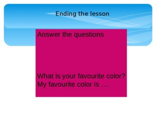 Answer the questions What is your favourite color? My favourite color is …. E