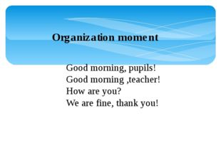 Organization moment Good morning, pupils! Good morning ,teacher! How are you?