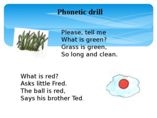 Phonetic drill Please, tell me What is green? Grass is green, So long and cle