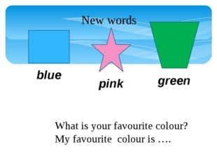What is your favourite colour? My favourite colour is …. New words blue pink