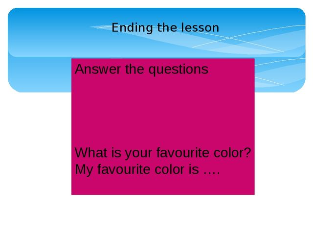 Answer the questions What is your favourite color? My favourite color is …. E...