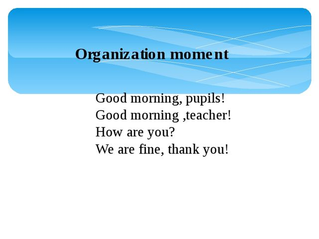 Organization moment Good morning, pupils! Good morning ,teacher! How are you?...