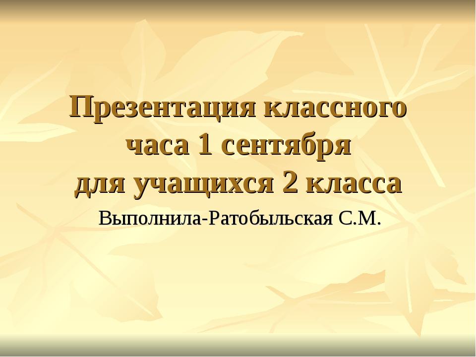 Презентация классного часа 1 сентября для учащихся 2 класса Выполнила-Ратобыл...