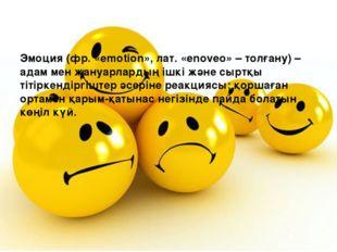 Эмоция (фр. «emotion», лат. «enoveo» – толғану) – адам мен жануарлардың ішкі