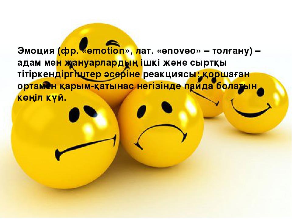 Эмоция (фр. «emotion», лат. «enoveo» – толғану) – адам мен жануарлардың ішкі...