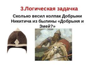 3.Логическая задачка Сколько весил колпак Добрыни Никитича из былины «Добрын