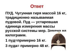 Ответ ПУД. Чугунная гиря массой 16 кг, традиционно называемая пудовой. Пуд —
