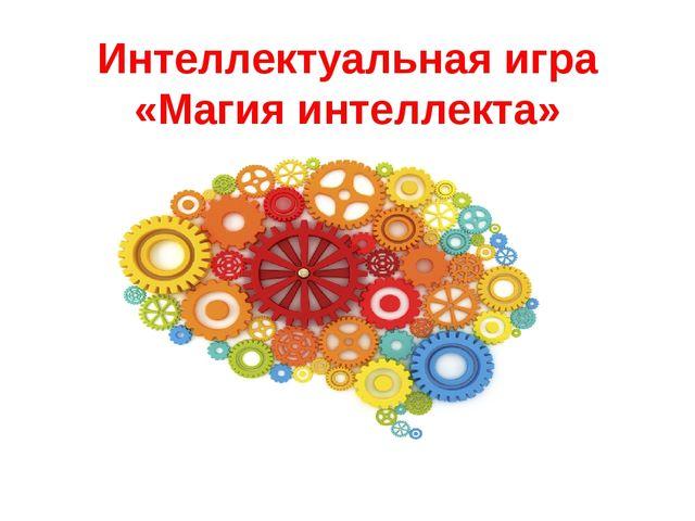 Интеллектуальная игра «Магия интеллекта»