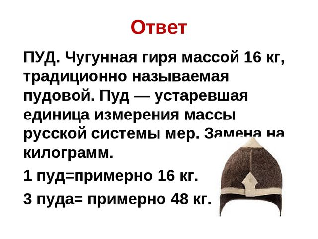 Ответ ПУД. Чугунная гиря массой 16 кг, традиционно называемая пудовой. Пуд —...