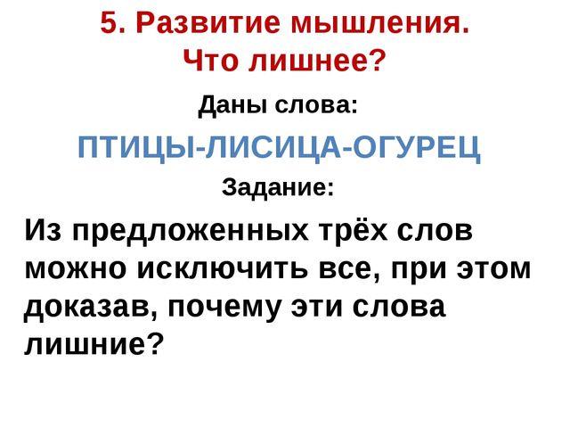 5. Развитие мышления. Что лишнее? Даны слова: ПТИЦЫ-ЛИСИЦА-ОГУРЕЦ Задание: Из...