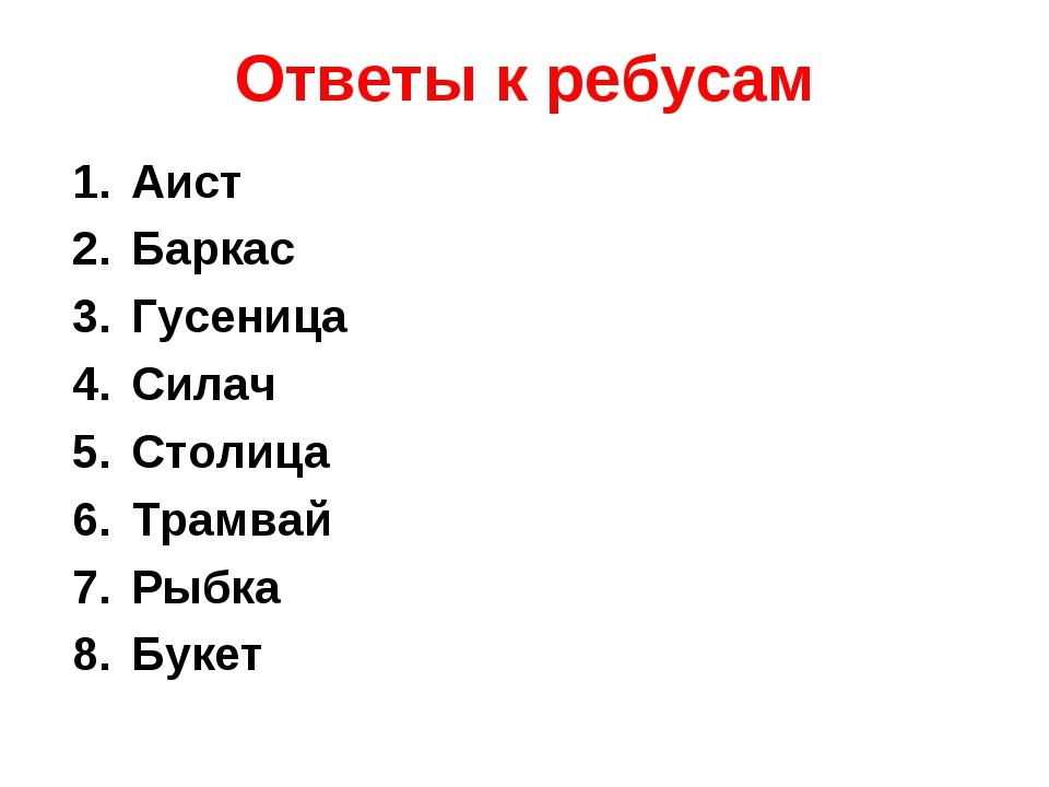 Ответы к ребусам Аист Баркас Гусеница Силач Столица Трамвай Рыбка Букет