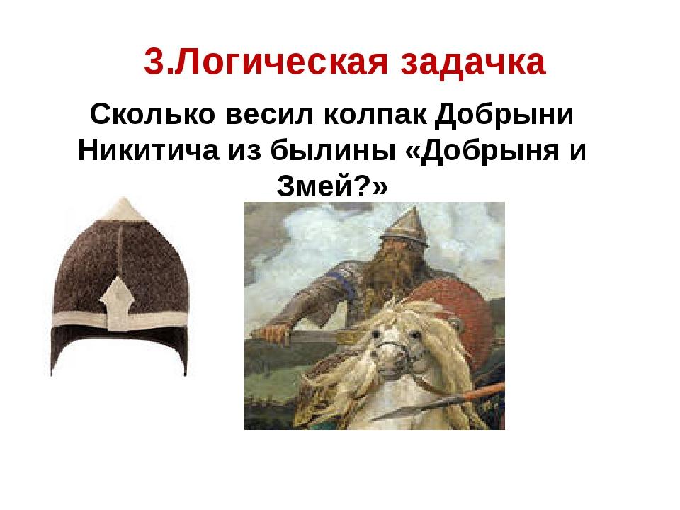 3.Логическая задачка Сколько весил колпак Добрыни Никитича из былины «Добрын...