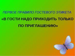ПЕРВОЕ ПРАВИЛО ГОСТЕВОГО ЭТИКЕТА «В ГОСТИ НАДО ПРИХОДИТЬ ТОЛЬКО ПО ПРИГЛАШЕН