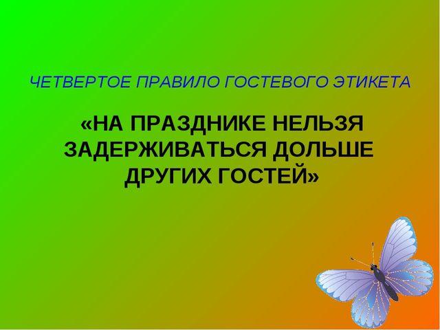 ЧЕТВЕРТОЕ ПРАВИЛО ГОСТЕВОГО ЭТИКЕТА «НА ПРАЗДНИКЕ НЕЛЬЗЯ ЗАДЕРЖИВАТЬСЯ ДОЛЬШ...