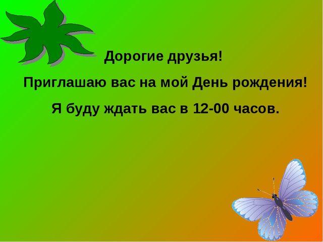 Дорогие друзья! Приглашаю вас на мой День рождения! Я буду ждать вас в 12-00...