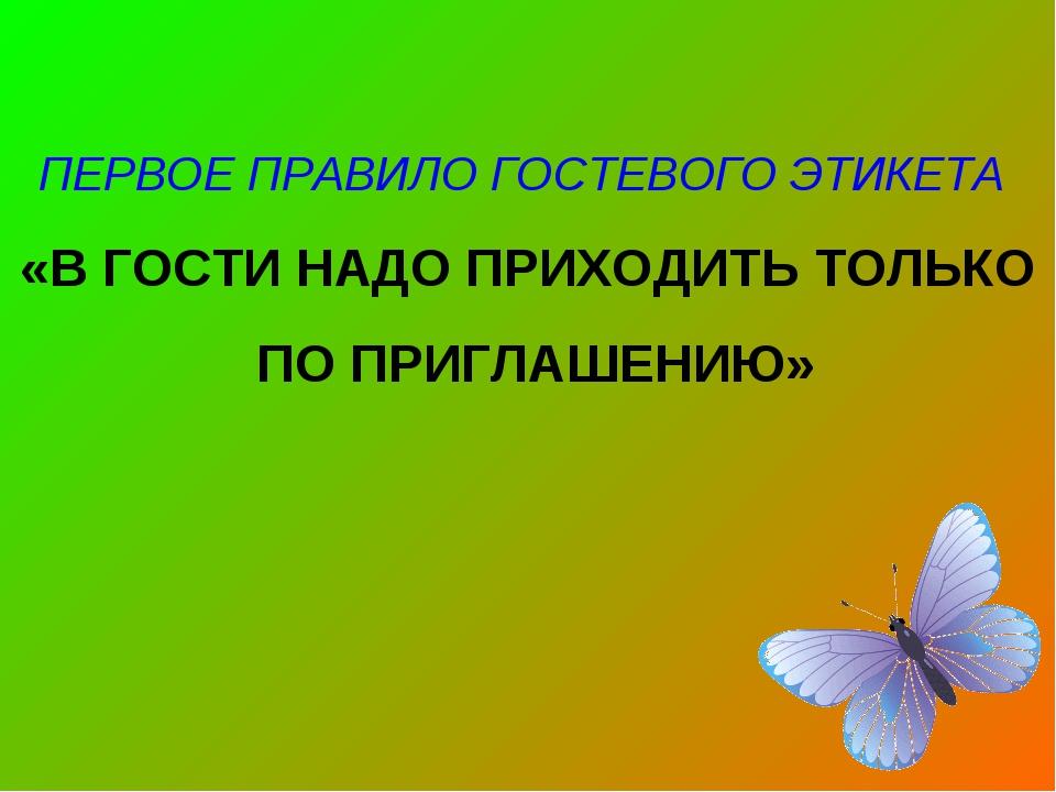 ПЕРВОЕ ПРАВИЛО ГОСТЕВОГО ЭТИКЕТА «В ГОСТИ НАДО ПРИХОДИТЬ ТОЛЬКО ПО ПРИГЛАШЕН...