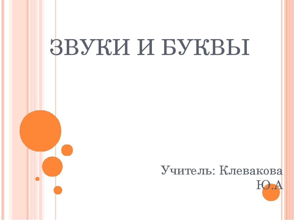 ЗВУКИ И БУКВЫ Учитель: Клевакова Ю.А