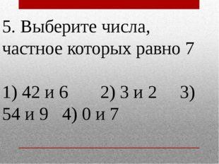 5. Выберите числа, частное которых равно 7 1) 42 и 6 2) 3 и 2 3) 54 и 9 4) 0