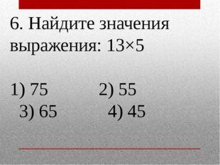 6. Найдите значения выражения: 13×5 1) 75 2) 55 3) 65 4) 45