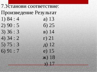 7.Установи соответствие: Произведение Результат 1) 84 : 4 а) 13 2) 90 : 5 б)