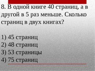 8. В одной книге 40 страниц, а в другой в 5 раз меньше. Сколько страниц в дву