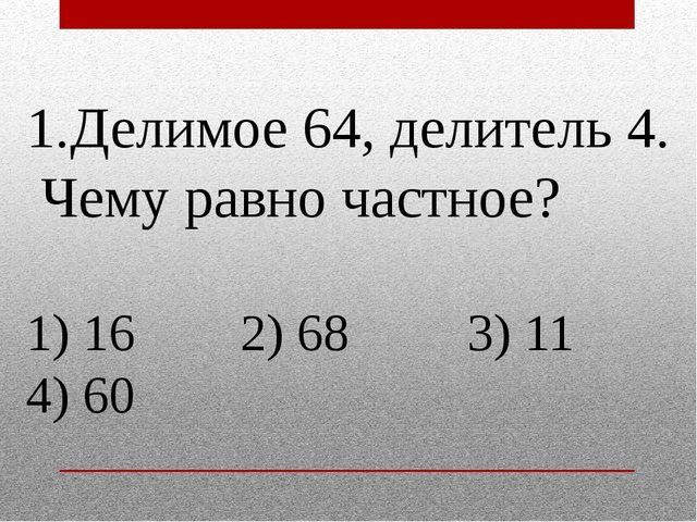 1.Делимое 64, делитель 4. Чему равно частное? 1) 16 2) 68 3) 11 4) 60