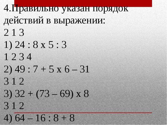 4.Правильно указан порядок действий в выражении: 2 1 3 1) 24 : 8 х 5 : 3 1 2...