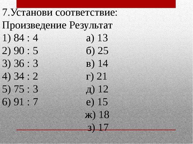 7.Установи соответствие: Произведение Результат 1) 84 : 4 а) 13 2) 90 : 5 б)...