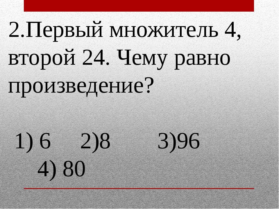 2.Первый множитель 4, второй 24. Чему равно произведение? 1) 6 2)8 3)96 4) 80