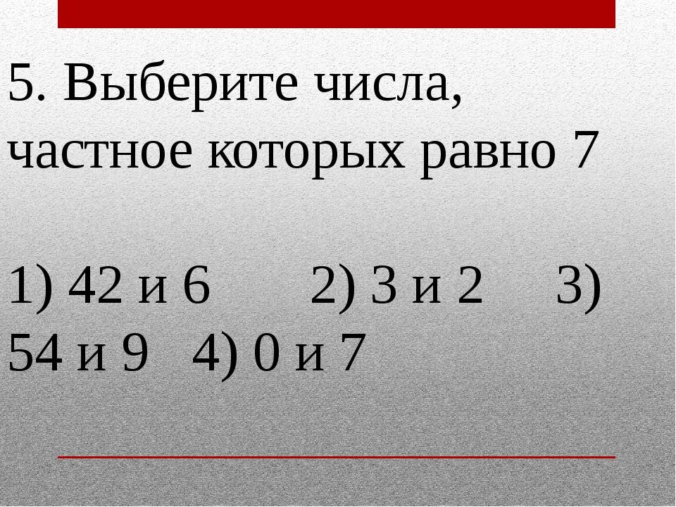 5. Выберите числа, частное которых равно 7 1) 42 и 6 2) 3 и 2 3) 54 и 9 4) 0...