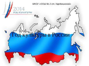 Год культуры в России МКОУ «ООШ № 2 ст. Кардоникской»