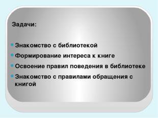 Задачи: Знакомство с библиотекой Формирование интереса к книге Освоение прав