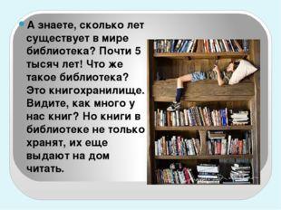 А знаете, сколько лет существует в мире библиотека? Почти 5 тысяч лет! Что ж