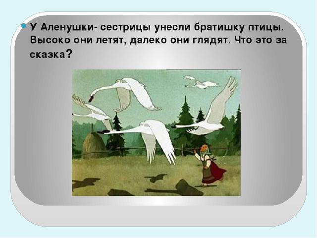 У Аленушки- сестрицы унесли братишку птицы. Высоко они летят, далеко они гля...