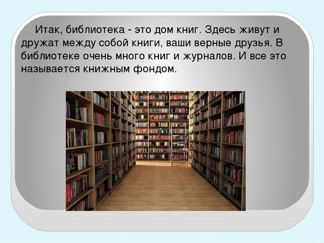 Итак, библиотека - это дом книг. Здесь живут и дружат между собой книги, ваш...