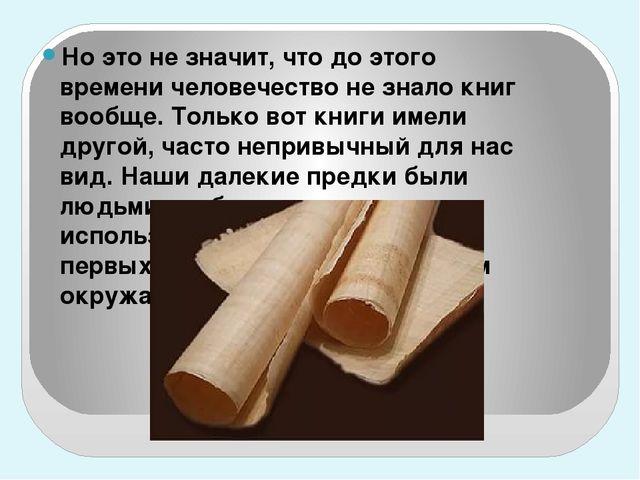 Но это не значит, что до этого времени человечество не знало книг вообще. То...