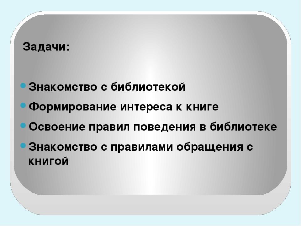 Задачи: Знакомство с библиотекой Формирование интереса к книге Освоение прав...