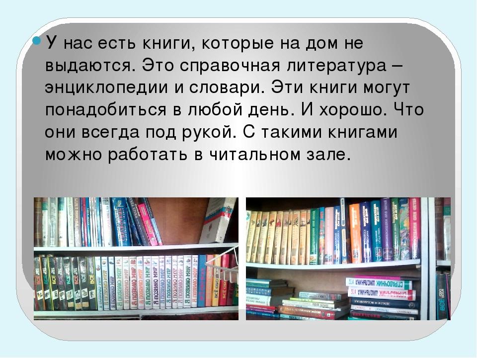 У нас есть книги, которые на дом не выдаются. Это справочная литература – эн...