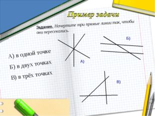 Задание. Начертите три прямые линии так, чтобы они пересекались. А) в одной т
