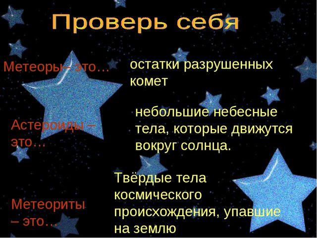 Метеоры– это… остатки разрушенных комет Астероиды – это… небольшие небесные т...