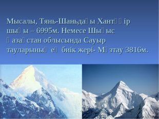 Мысалы, Тянь-Шаньдағы Хантәңір шыңы – 6995м. Немесе Шығыс Қазақстан облысында