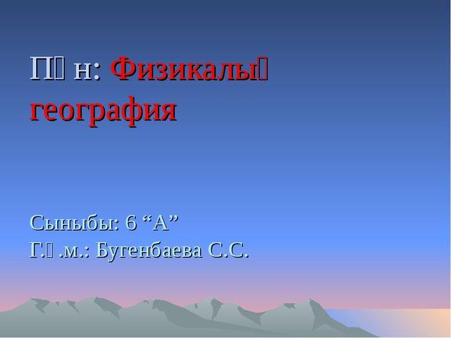 """Пән: Физикалық география Сыныбы: 6 """"А"""" Г.ғ.м.: Бугенбаева С.С."""