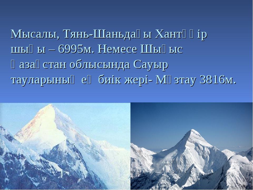 Мысалы, Тянь-Шаньдағы Хантәңір шыңы – 6995м. Немесе Шығыс Қазақстан облысында...