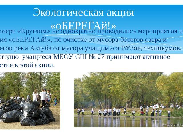 На озере «Круглом» не однократно проводились мероприятия и акция «оБЕРЕГАй!»,...